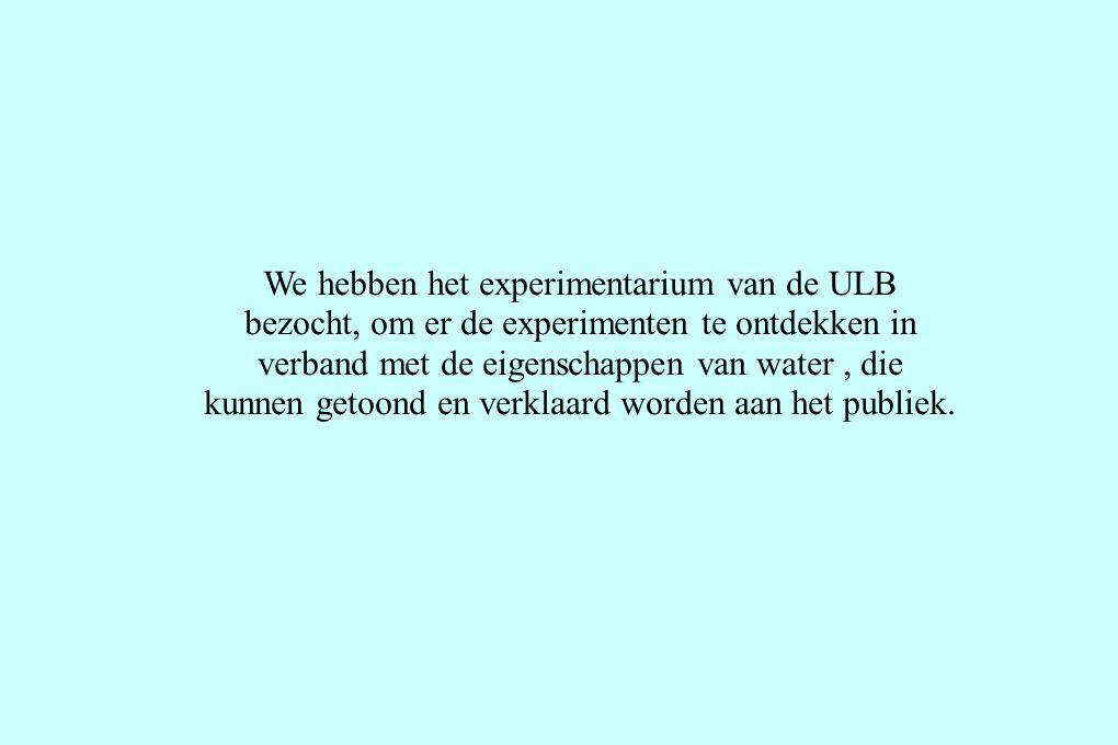 We hebben het experimentarium van de ULB bezocht, om er de experimenten te ontdekken in verband met de eigenschappen van water, die kunnen getoond en verklaard worden aan het publiek.