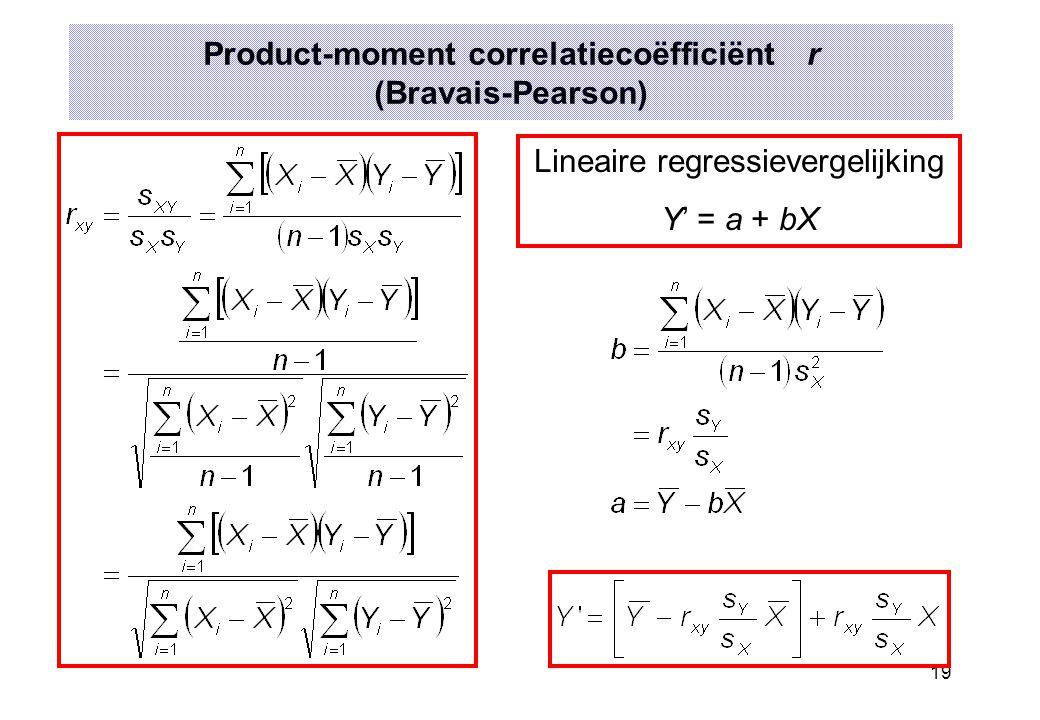 19 Product-moment correlatiecoëfficiënt r (Bravais-Pearson) Lineaire regressievergelijking Y' = a + bX