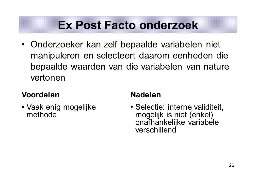 26 Ex Post Facto onderzoek Onderzoeker kan zelf bepaalde variabelen niet manipuleren en selecteert daarom eenheden die bepaalde waarden van die variab