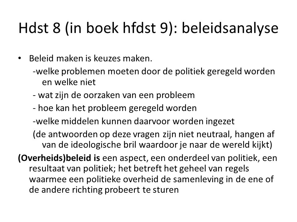 Hdst 8 (in boek hfdst 9): beleidsanalyse Beleid maken is keuzes maken. -welke problemen moeten door de politiek geregeld worden en welke niet - wat zi
