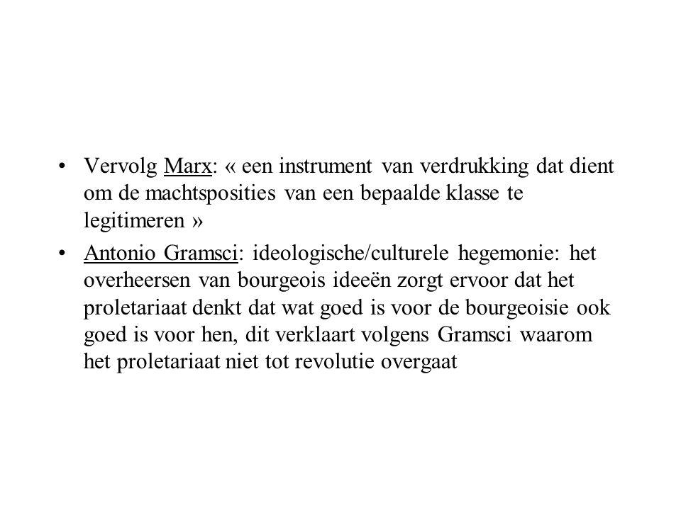 Vervolg Marx: « een instrument van verdrukking dat dient om de machtsposities van een bepaalde klasse te legitimeren » Antonio Gramsci: ideologische/c