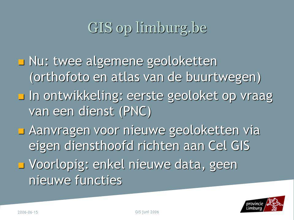2006-06-15 GIS juni 2006 GIS op limburg.be Nu: twee algemene geoloketten (orthofoto en atlas van de buurtwegen) Nu: twee algemene geoloketten (orthofo
