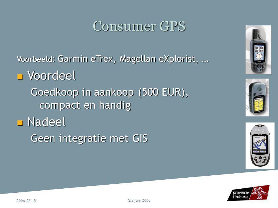 2006-06-15 GIS juni 2006 Consumer GPS Voorbeeld : Garmin eTrex, Magellan eXplorist, … Voordeel Voordeel Goedkoop in aankoop (500 EUR), compact en hand