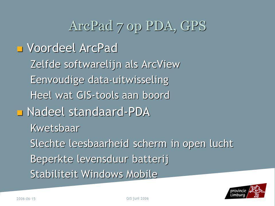 2006-06-15 GIS juni 2006 ArcPad 7 op PDA, GPS Voordeel ArcPad Voordeel ArcPad Zelfde softwarelijn als ArcView Eenvoudige data - uitwisseling Heel wat