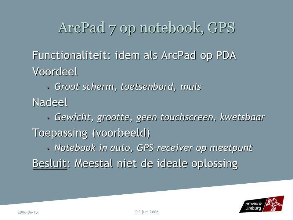 2006-06-15 GIS juni 2006 ArcPad 7 op notebook, GPS Functionaliteit: idem als ArcPad op PDA Voordeel Groot scherm, toetsenbord, muis Groot scherm, toet