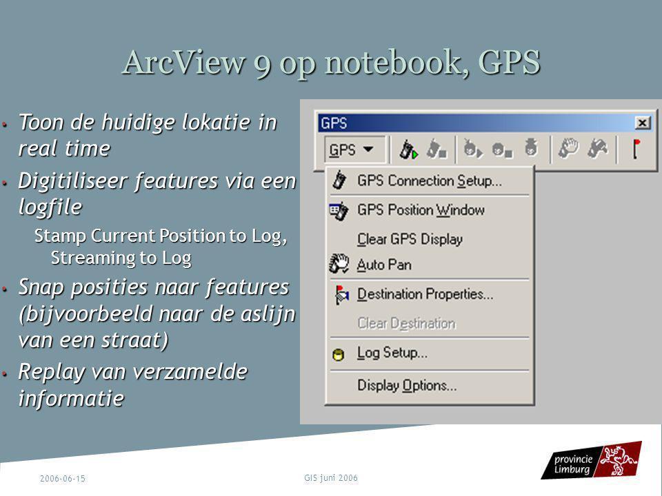 2006-06-15 GIS juni 2006 ArcView 9 op notebook, GPS Toon de huidige lokatie in real time Toon de huidige lokatie in real time Digitiliseer features vi