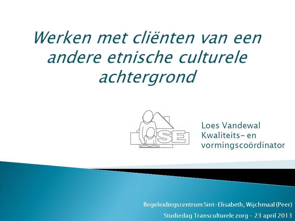 Begeleidingscentrum Sint-Elisabeth, Wijchmaal (Peer) Werken met cliënten van een andere etnische culturele achtergrond Loes Vandewal Kwaliteits- en vo