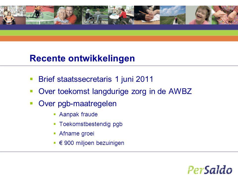 Recente ontwikkelingen  Brief staatssecretaris 1 juni 2011  Over toekomst langdurige zorg in de AWBZ  Over pgb-maatregelen  Aanpak fraude  Toekom