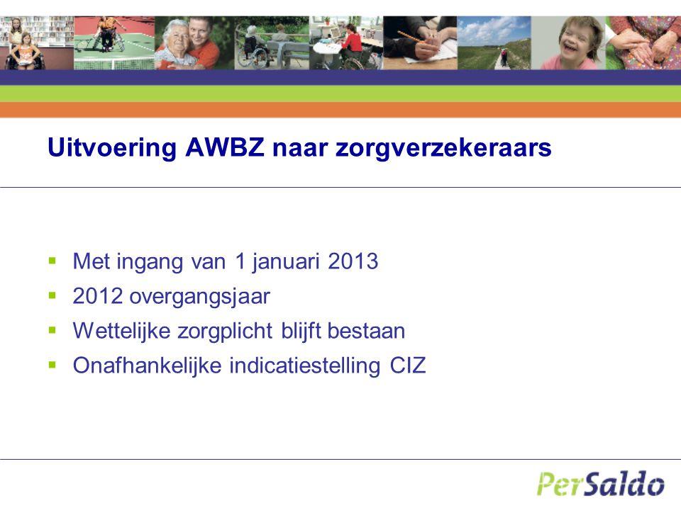 Uitvoering AWBZ naar zorgverzekeraars  Met ingang van 1 januari 2013  2012 overgangsjaar  Wettelijke zorgplicht blijft bestaan  Onafhankelijke ind