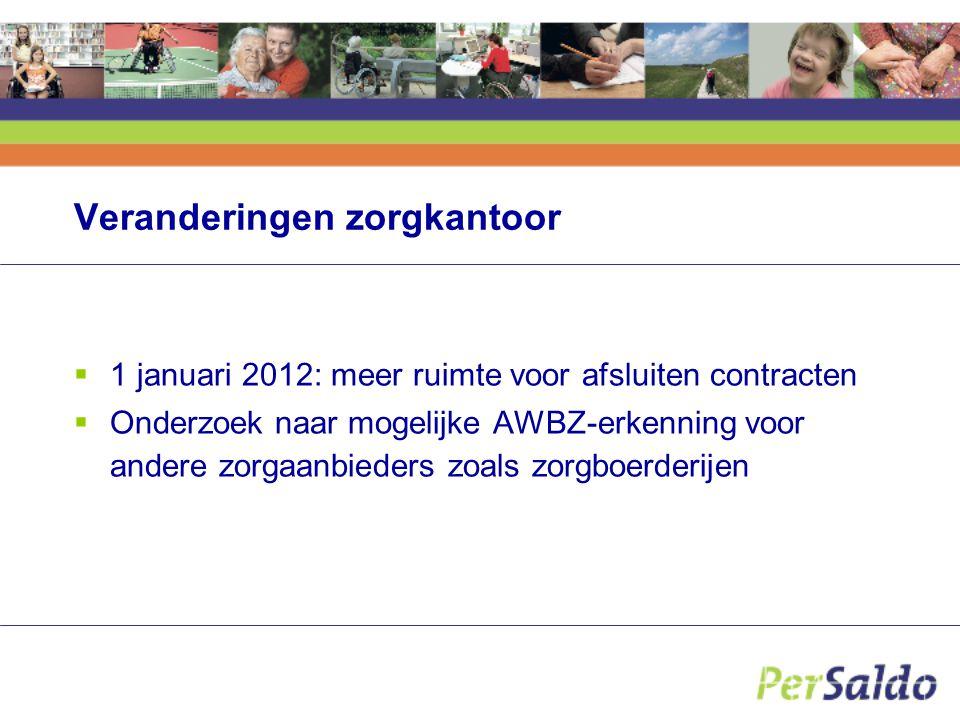 Veranderingen zorgkantoor  1 januari 2012: meer ruimte voor afsluiten contracten  Onderzoek naar mogelijke AWBZ-erkenning voor andere zorgaanbieders