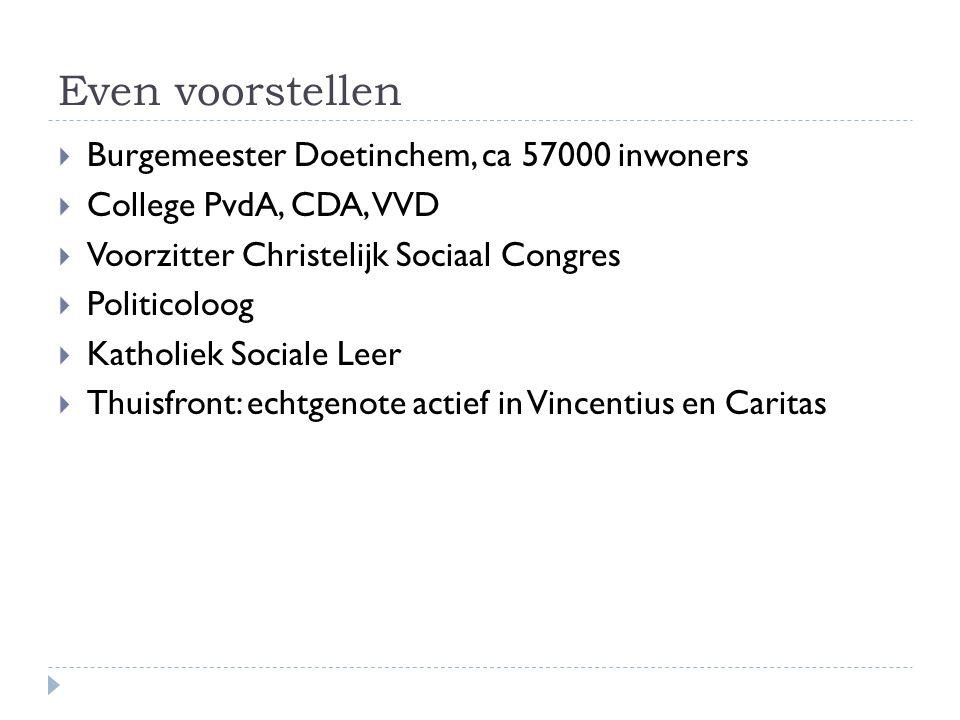 Even voorstellen  Burgemeester Doetinchem, ca 57000 inwoners  College PvdA, CDA, VVD  Voorzitter Christelijk Sociaal Congres  Politicoloog  Katholiek Sociale Leer  Thuisfront: echtgenote actief in Vincentius en Caritas