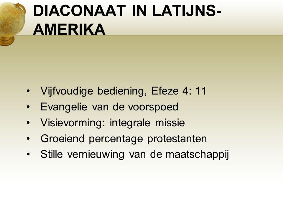 DIACONAAT IN LATIJNS- AMERIKA Vijfvoudige bediening, Efeze 4: 11 Evangelie van de voorspoed Visievorming: integrale missie Groeiend percentage protestanten Stille vernieuwing van de maatschappij