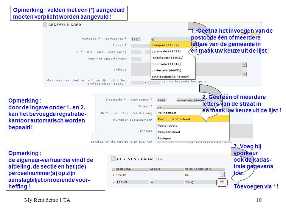 My Rent demo 1 TA10 Opmerking : velden met een (*) aangeduid moeten verplicht worden aangevuld ! 1. Geef na het invoegen van de postcode één of meerde