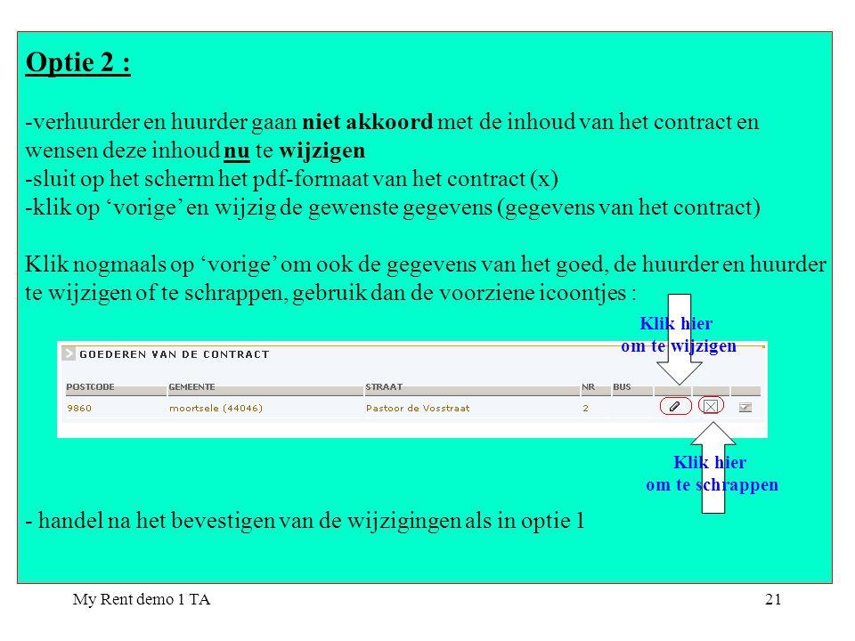 My Rent demo 1 TA21 Optie 2 : -verhuurder en huurder gaan niet akkoord met de inhoud van het contract en wensen deze inhoud nu te wijzigen -sluit op het scherm het pdf-formaat van het contract (x) -klik op 'vorige' en wijzig de gewenste gegevens (gegevens van het contract) Klik nogmaals op 'vorige' om ook de gegevens van het goed, de huurder en huurder te wijzigen of te schrappen, gebruik dan de voorziene icoontjes : - handel na het bevestigen van de wijzigingen als in optie 1 Klik hier om te wijzigen Klik hier om te schrappen