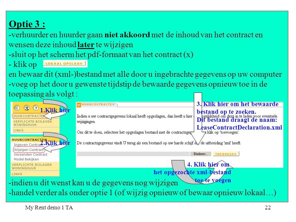 My Rent demo 1 TA22 Optie 3 : -verhuurder en huurder gaan niet akkoord met de inhoud van het contract en wensen deze inhoud later te wijzigen -sluit op het scherm het pdf-formaat van het contract (x) - klik op en bewaar dit (xml-)bestand met alle door u ingebrachte gegevens op uw computer -voeg op het door u gewenste tijdstip de bewaarde gegevens opnieuw toe in de toepassing als volgt : -indien u dit wenst kan u de gegevens nog wijzigen -handel verder als onder optie 1 (of wijzig opnieuw of bewaar opnieuw lokaal…) 1.Klik hier 3.