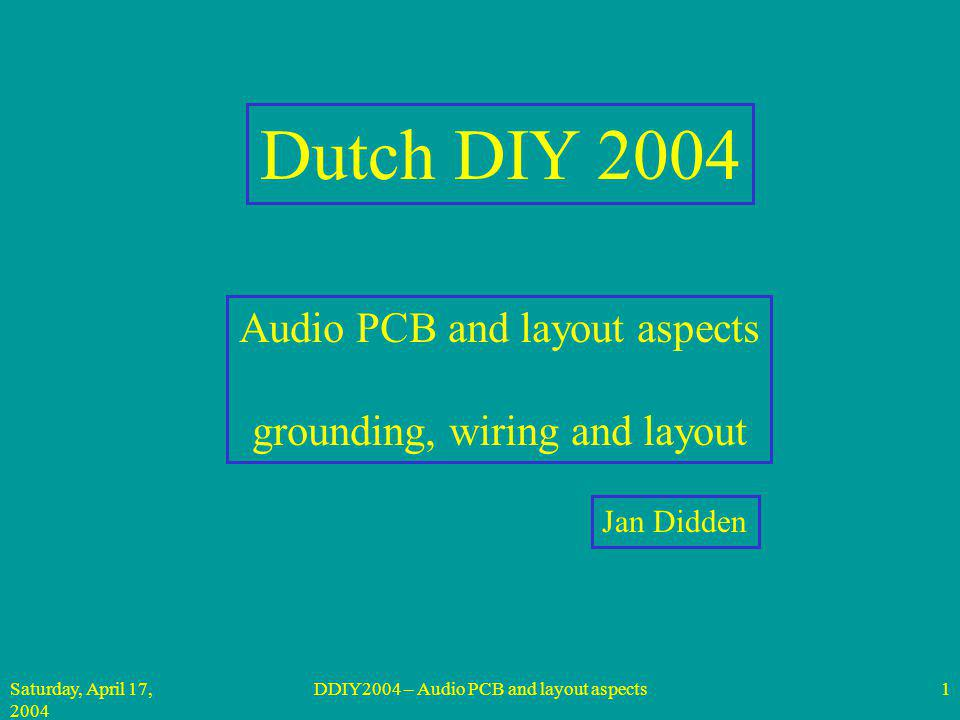 Saturday, April 17, 2004 DDIY2004 – Audio PCB and layout aspects1 Dutch DIY 2004 Audio PCB and layout aspects grounding, wiring and layout Jan Didden
