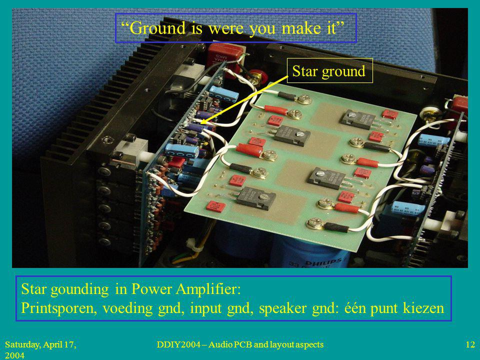Saturday, April 17, 2004 DDIY2004 – Audio PCB and layout aspects12 Star gounding in Power Amplifier: Printsporen, voeding gnd, input gnd, speaker gnd: één punt kiezen Ground is were you make it Star ground
