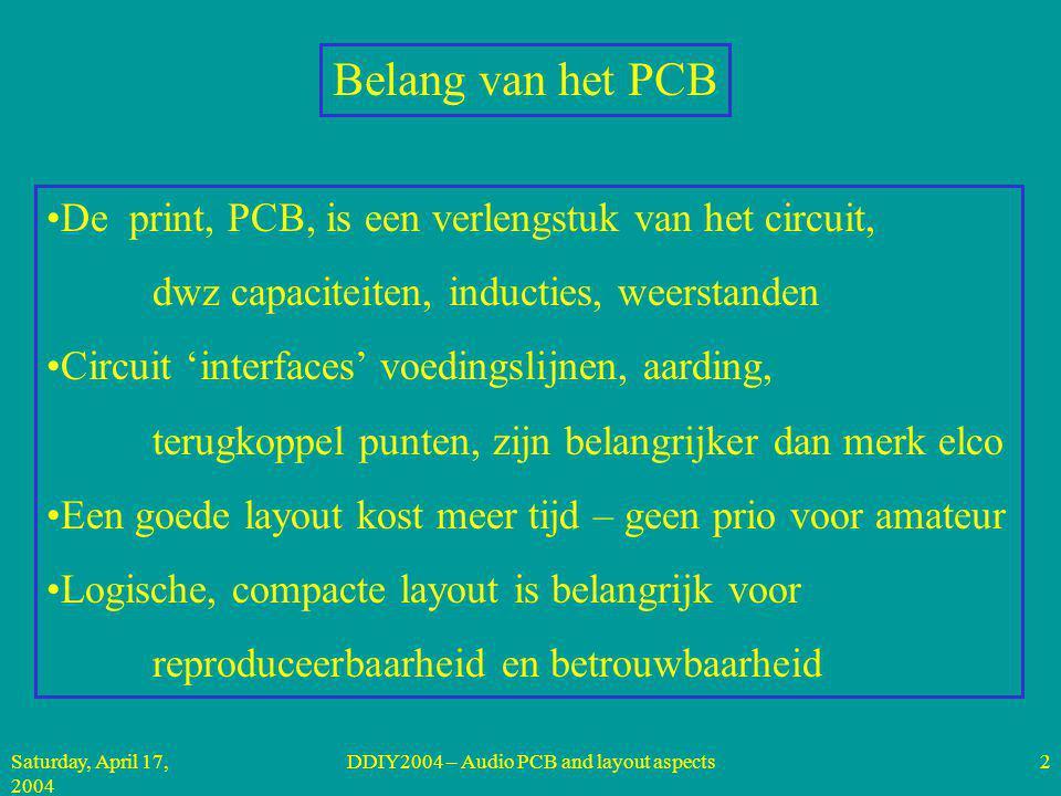 Saturday, April 17, 2004 DDIY2004 – Audio PCB and layout aspects2 De print, PCB, is een verlengstuk van het circuit, dwz capaciteiten, inducties, weerstanden Circuit 'interfaces' voedingslijnen, aarding, terugkoppel punten, zijn belangrijker dan merk elco Een goede layout kost meer tijd – geen prio voor amateur Logische, compacte layout is belangrijk voor reproduceerbaarheid en betrouwbaarheid Belang van het PCB