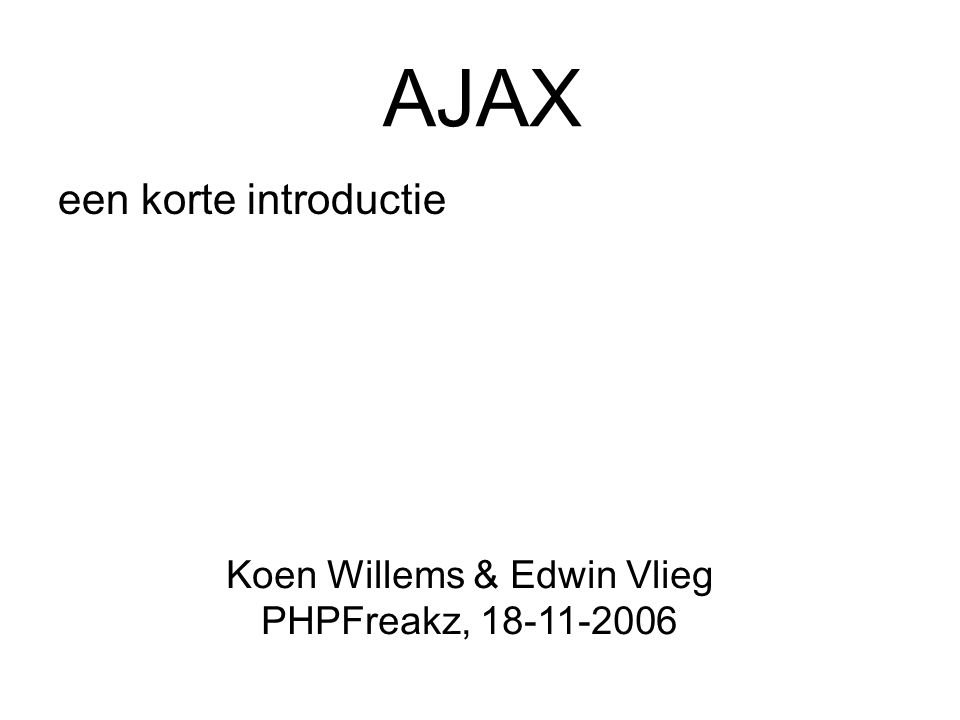 AJAX een korte introductie Koen Willems & Edwin Vlieg PHPFreakz, 18-11-2006