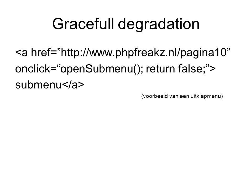 Gracefull degradation <a href= http://www.phpfreakz.nl/pagina10 onclick= openSubmenu(); return false; > submenu (voorbeeld van een uitklapmenu)