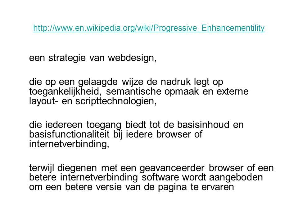 http://www.en.wikipedia.org/wiki/Progressive_Enhancementility een strategie van webdesign, die op een gelaagde wijze de nadruk legt op toegankelijkheid, semantische opmaak en externe layout- en scripttechnologien, die iedereen toegang biedt tot de basisinhoud en basisfunctionaliteit bij iedere browser of internetverbinding, terwijl diegenen met een geavanceerder browser of een betere internetverbinding software wordt aangeboden om een betere versie van de pagina te ervaren