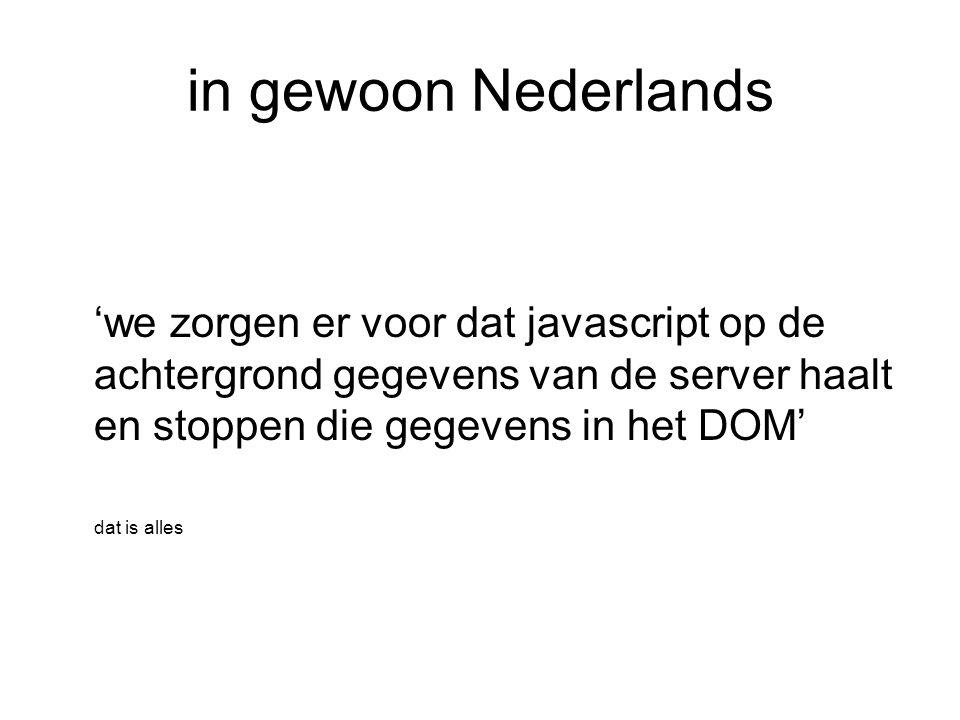 in gewoon Nederlands 'we zorgen er voor dat javascript op de achtergrond gegevens van de server haalt en stoppen die gegevens in het DOM' dat is alles