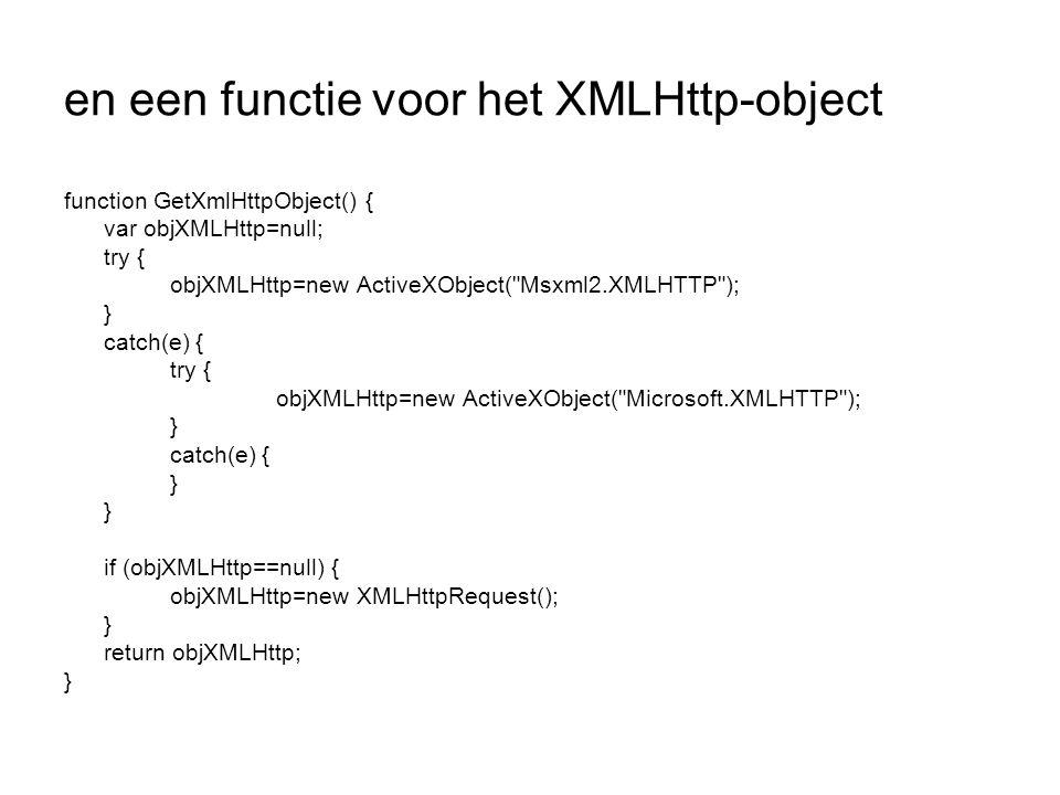 en een functie voor het XMLHttp-object function GetXmlHttpObject() { var objXMLHttp=null; try { objXMLHttp=new ActiveXObject( Msxml2.XMLHTTP ); } catch(e) { try { objXMLHttp=new ActiveXObject( Microsoft.XMLHTTP ); } catch(e) { } if (objXMLHttp==null) { objXMLHttp=new XMLHttpRequest(); } return objXMLHttp; }