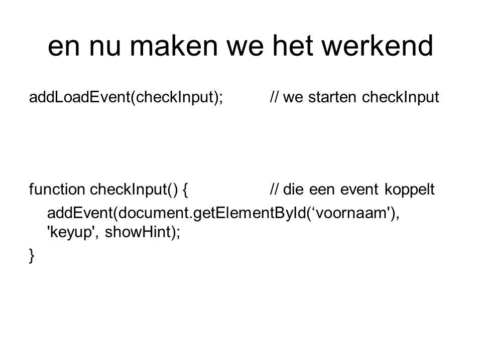 en nu maken we het werkend addLoadEvent(checkInput);// we starten checkInput function checkInput() {// die een event koppelt addEvent(document.getElementById('voornaam ), keyup , showHint); }