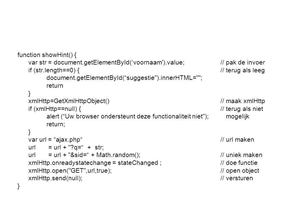 function showHint() { var str = document.getElementById('voornaam ).value;// pak de invoer if (str.length==0) { // terug als leeg document.getElementById( suggestie ).innerHTML= ; return } xmlHttp=GetXmlHttpObject()// maak xmlHttp if (xmlHttp==null) {// terug als niet alert ( Uw browser ondersteunt deze functionaliteit niet ); mogelijk return; } var url = ajax.php // url maken url = url + q= + str; url = url + &sid= + Math.random(); // uniek maken xmlHttp.onreadystatechange = stateChanged ;// doe functie xmlHttp.open( GET ,url,true);// open object xmlHttp.send(null);// versturen }