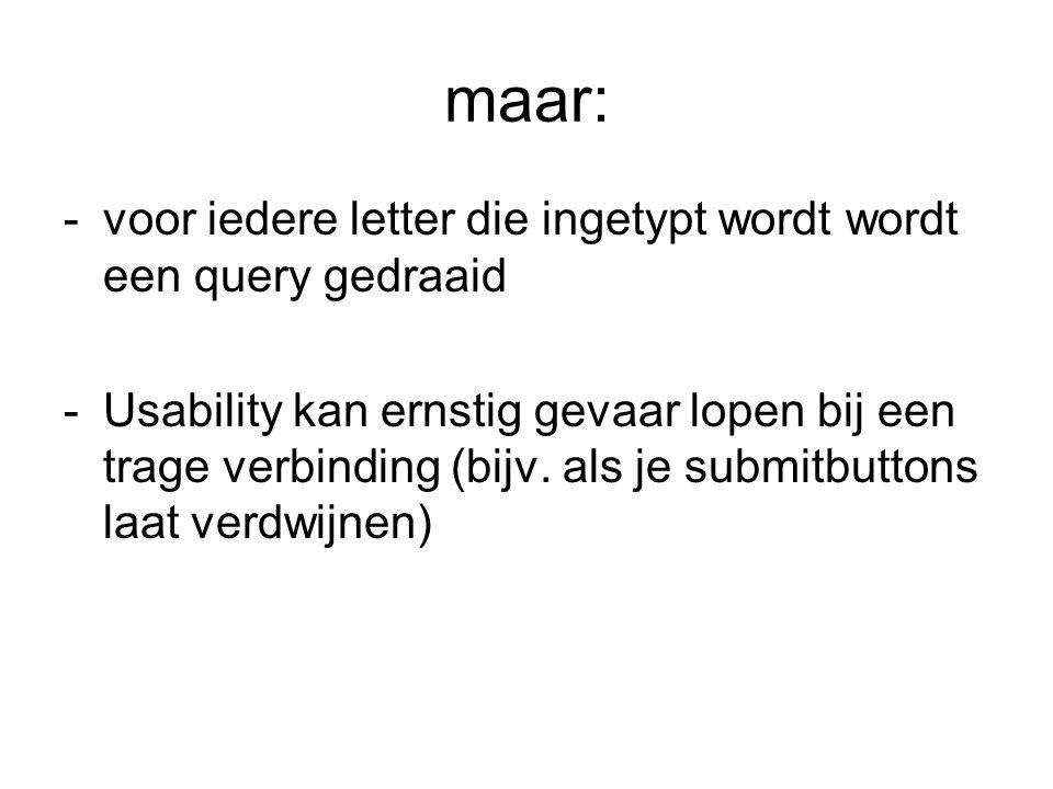 maar: -voor iedere letter die ingetypt wordt wordt een query gedraaid -Usability kan ernstig gevaar lopen bij een trage verbinding (bijv. als je submi