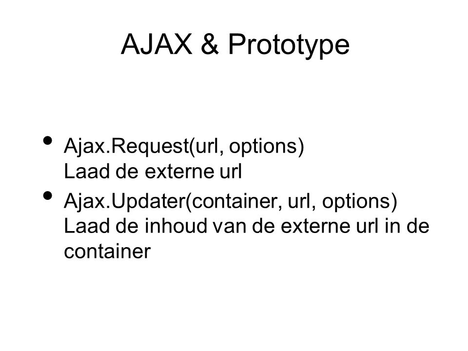 AJAX & Prototype Ajax.Request(url, options) Laad de externe url Ajax.Updater(container, url, options) Laad de inhoud van de externe url in de container