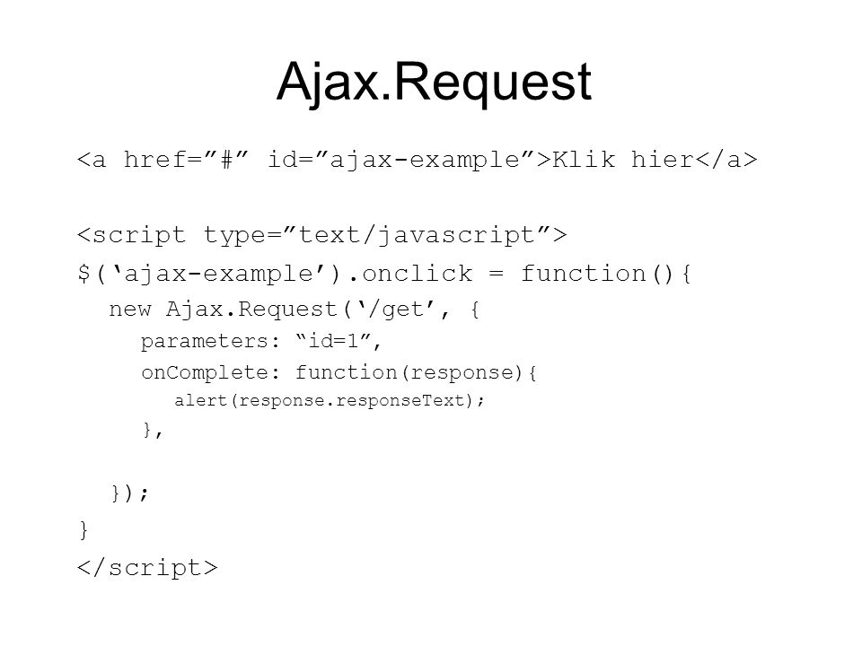 Ajax.Request Klik hier $('ajax-example').onclick = function(){ new Ajax.Request('/get', { parameters: id=1 , onComplete: function(response){ alert(response.responseText); }, }); }