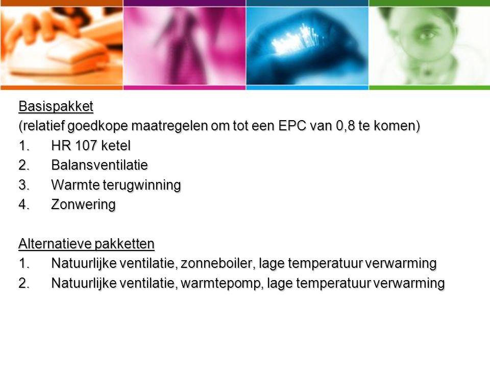 Basispakket (relatief goedkope maatregelen om tot een EPC van 0,8 te komen) 1.HR 107 ketel 2.Balansventilatie 3.Warmte terugwinning 4.Zonwering Alternatieve pakketten 1.Natuurlijke ventilatie, zonneboiler, lage temperatuur verwarming 2.Natuurlijke ventilatie, warmtepomp, lage temperatuur verwarming