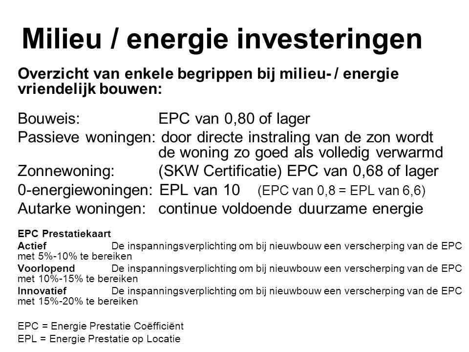 Milieu / energie investeringen Overzicht van enkele begrippen bij milieu- / energie vriendelijk bouwen: Bouweis: EPC van 0,80 of lager Passieve woningen: door directe instraling van de zon wordt de woning zo goed als volledig verwarmd Zonnewoning:(SKW Certificatie) EPC van 0,68 of lager 0-energiewoningen: EPL van 10 (EPC van 0,8 = EPL van 6,6) Autarke woningen:continue voldoende duurzame energie EPC Prestatiekaart Actief De inspanningsverplichting om bij nieuwbouw een verscherping van de EPC met 5%-10% te bereiken Voorlopend De inspanningsverplichting om bij nieuwbouw een verscherping van de EPC met 10%-15% te bereiken Innovatief De inspanningsverplichting om bij nieuwbouw een verscherping van de EPC met 15%-20% te bereiken EPC = Energie Prestatie Coëfficiënt EPL = Energie Prestatie op Locatie