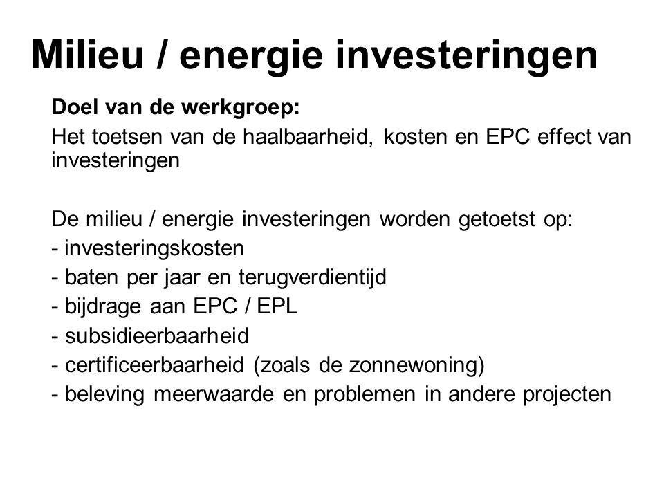 Milieu / energie investeringen Doel van de werkgroep: Het toetsen van de haalbaarheid, kosten en EPC effect van investeringen De milieu / energie investeringen worden getoetst op: - investeringskosten - baten per jaar en terugverdientijd - bijdrage aan EPC / EPL - subsidieerbaarheid - certificeerbaarheid (zoals de zonnewoning) - beleving meerwaarde en problemen in andere projecten