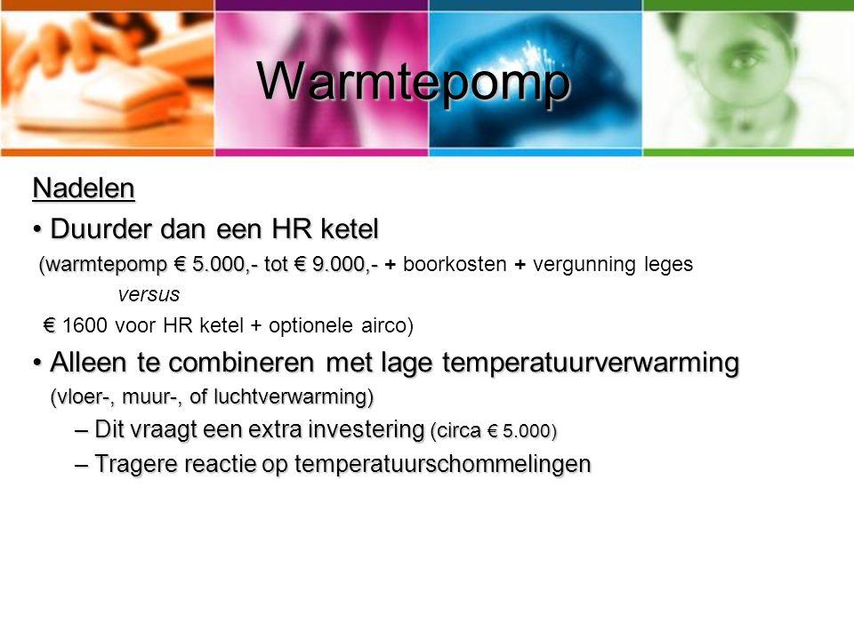 Warmtepomp Nadelen Duurder dan een HR ketel Duurder dan een HR ketel (warmtepomp € 5.000,- tot € 9.000,- (warmtepomp € 5.000,- tot € 9.000,- + boorkos
