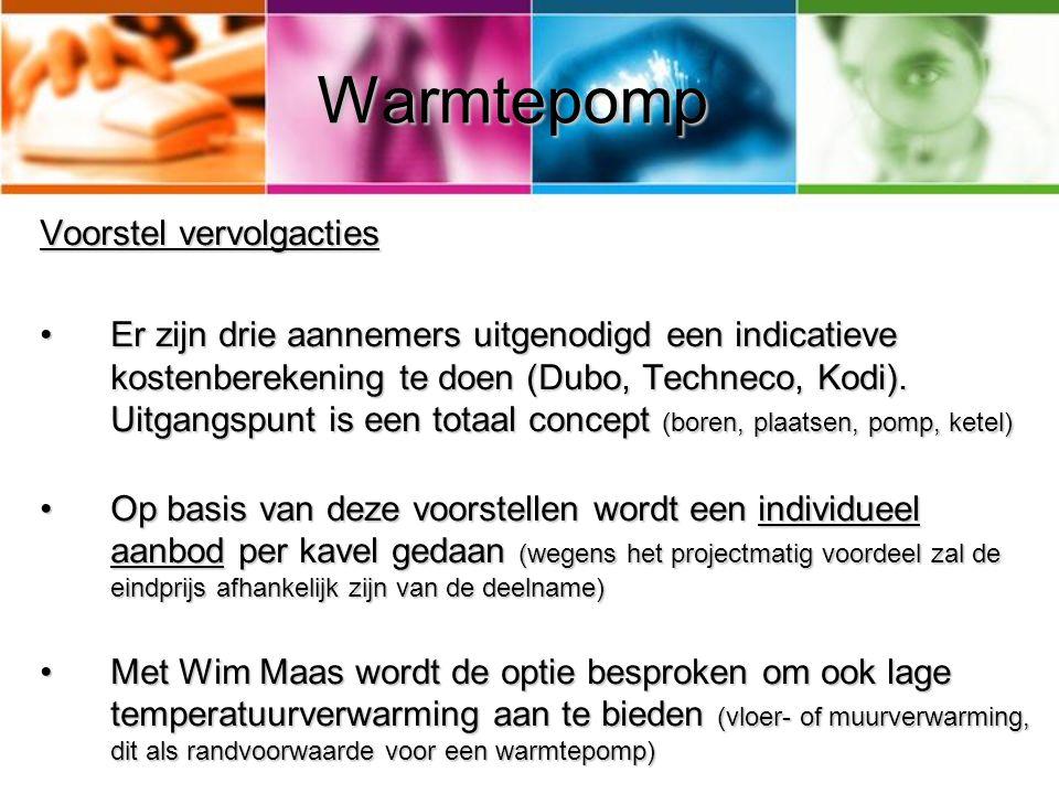 Warmtepomp Voorstel vervolgacties Er zijn drie aannemers uitgenodigd een indicatieve kostenberekening te doen (Dubo, Techneco, Kodi). Uitgangspunt is
