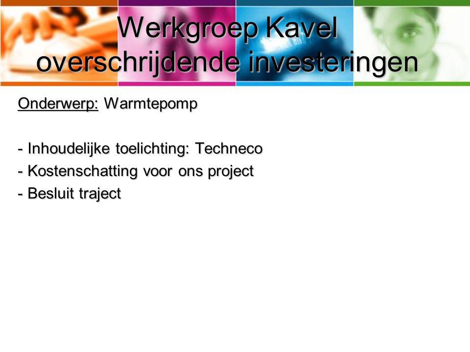 Werkgroep Kavel overschrijdende investeringen Onderwerp: Warmtepomp - Inhoudelijke toelichting: Techneco - Kostenschatting voor ons project - Besluit traject