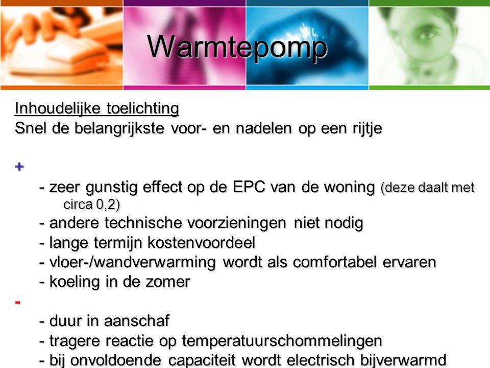 Warmtepomp Inhoudelijke toelichting Snel de belangrijkste voor- en nadelen op een rijtje + - zeer gunstig effect op de EPC van de woning (deze daalt met circa 0,2) - andere technische voorzieningen niet nodig - lange termijn kostenvoordeel - vloer-/wandverwarming wordt als comfortabel ervaren - koeling in de zomer - - duur in aanschaf - tragere reactie op temperatuurschommelingen - bij onvoldoende capaciteit wordt electrisch bijverwarmd