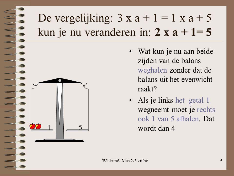 Wiskunde klas 2/3 vmbo5 De vergelijking: 3 x a + 1 = 1 x a + 5 kun je nu veranderen in: 2 x a + 1= 5 Wat kun je nu aan beide zijden van de balans weghalen zonder dat de balans uit het evenwicht raakt.