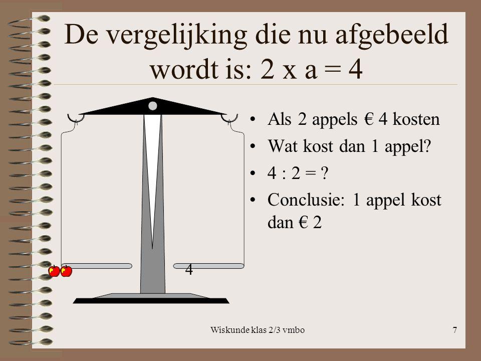 Wiskunde klas 2/3 vmbo7 De vergelijking die nu afgebeeld wordt is: 2 x a = 4 Als 2 appels € 4 kosten Wat kost dan 1 appel.
