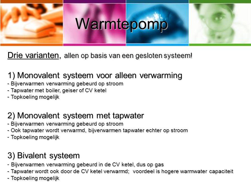 Warmtepomp Drie varianten, allen op basis van een gesloten systeem! 1) Monovalent systeem voor alleen verwarming - Bijverwarmen verwarming gebeurd op