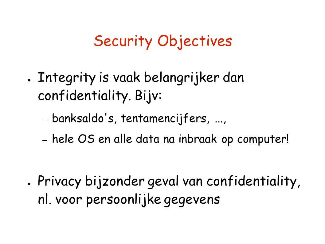 Security Objectives ● Integrity is vaak belangrijker dan confidentiality. Bijv: – banksaldo's, tentamencijfers,..., – hele OS en alle data na inbraak