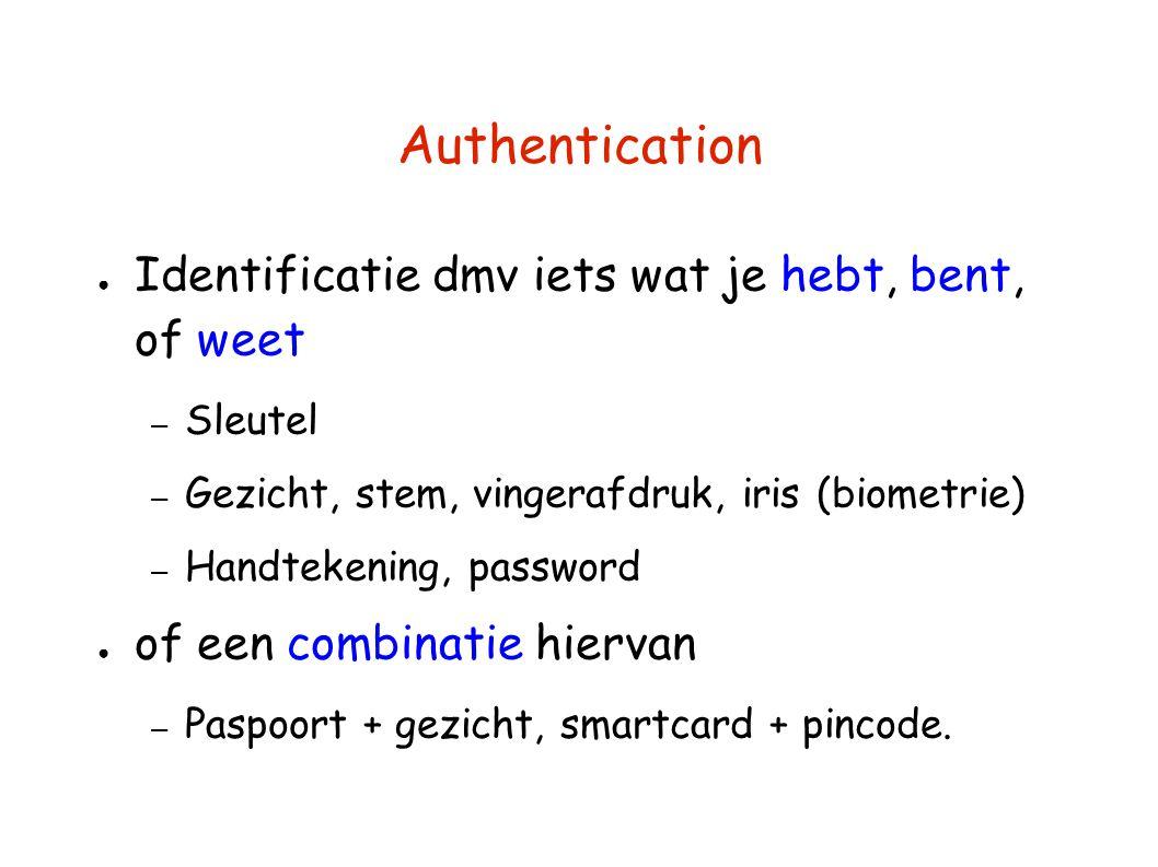 Authentication ● Identificatie dmv iets wat je hebt, bent, of weet – Sleutel – Gezicht, stem, vingerafdruk, iris (biometrie) – Handtekening, password ● of een combinatie hiervan – Paspoort + gezicht, smartcard + pincode.