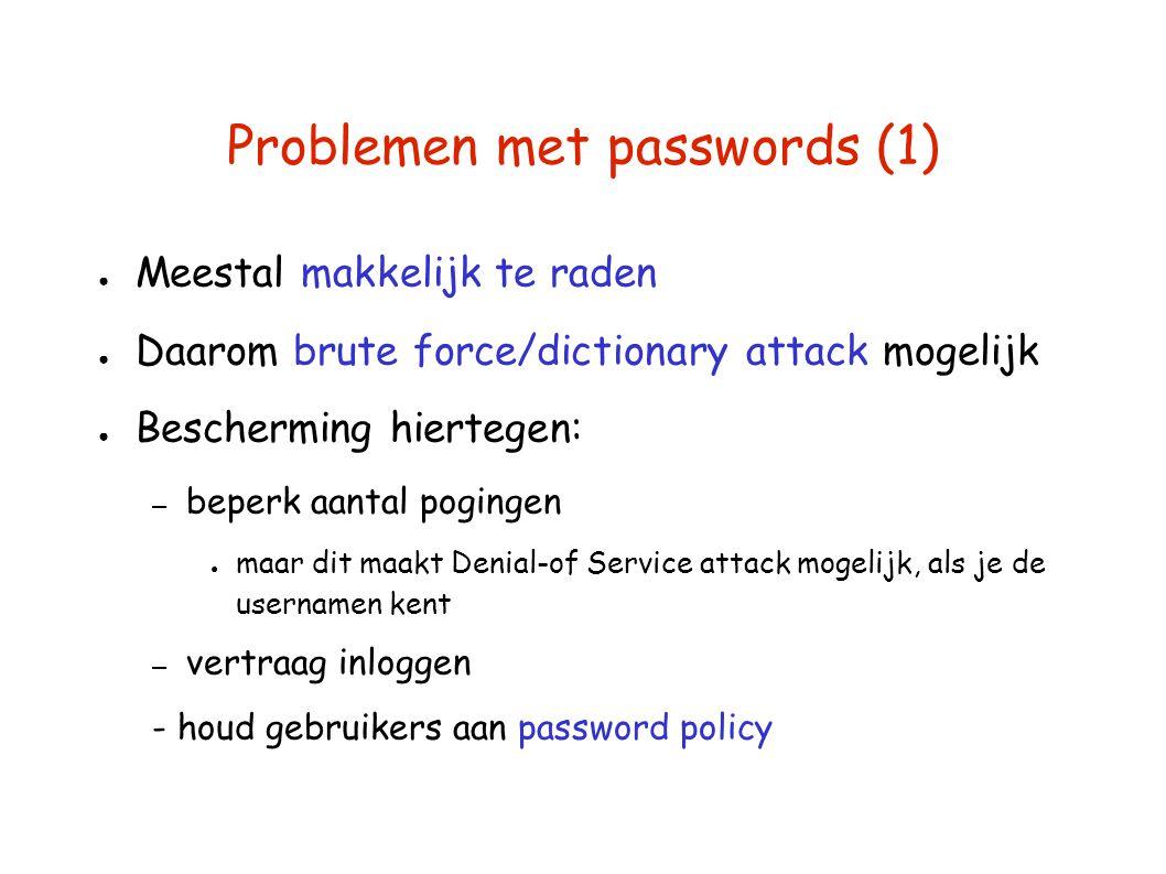 Problemen met passwords (1) ● Meestal makkelijk te raden ● Daarom brute force/dictionary attack mogelijk ● Bescherming hiertegen: – beperk aantal pogingen ● maar dit maakt Denial-of Service attack mogelijk, als je de usernamen kent – vertraag inloggen - houd gebruikers aan password policy