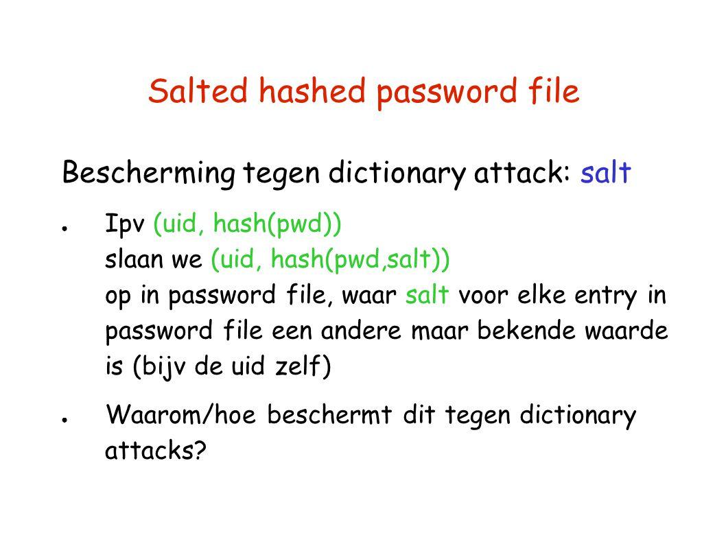 Salted hashed password file Bescherming tegen dictionary attack: salt ● Ipv (uid, hash(pwd)) slaan we (uid, hash(pwd,salt)) op in password file, waar salt voor elke entry in password file een andere maar bekende waarde is (bijv de uid zelf) ● Waarom/hoe beschermt dit tegen dictionary attacks?