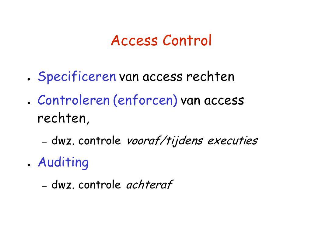 Access Control ● Specificeren van access rechten ● Controleren (enforcen) van access rechten, – dwz. controle vooraf/tijdens executies ● Auditing – dw