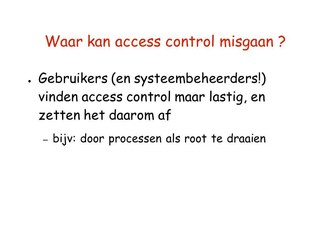 Waar kan access control misgaan ? ● Gebruikers (en systeembeheerders!) vinden access control maar lastig, en zetten het daarom af – bijv: door process