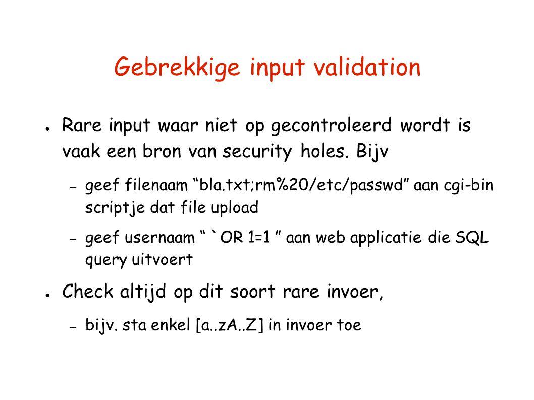 """Gebrekkige input validation ● Rare input waar niet op gecontroleerd wordt is vaak een bron van security holes. Bijv – geef filenaam """"bla.txt;rm%20/etc"""