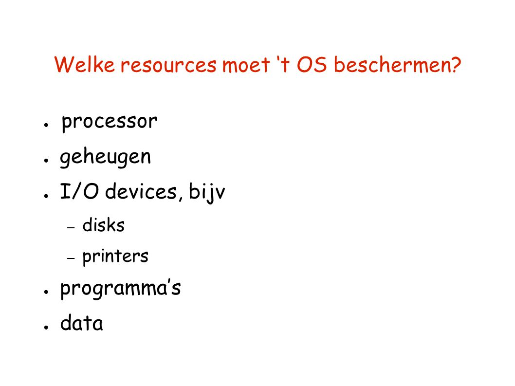 Welke resources moet 't OS beschermen? ● processor ● geheugen ● I/O devices, bijv – disks – printers ● programma's ● data